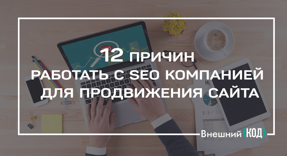 12 причин работать с SEO-компанией для продвижения сайта